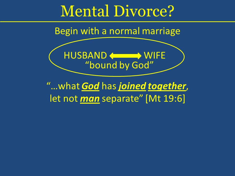 Begin with a normal marriage HUSBANDWIFE bound by God …what God has joined together, let not man separate [Mt 19:6] Mental Divorce