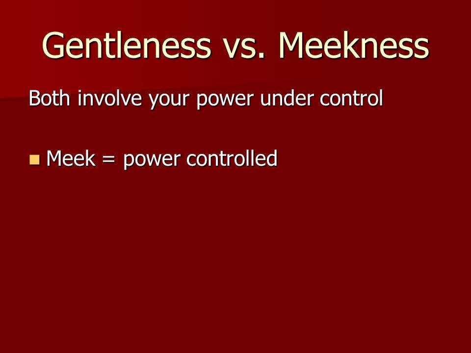 Gentleness vs. Meekness Both involve your power under control Meek = power controlled Meek = power controlled