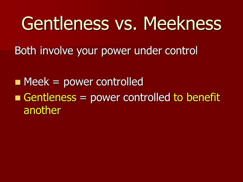 Gentleness vs. Meekness Both involve your power under control Meek = power controlled Meek = power controlled Gentleness = power controlled to benefit