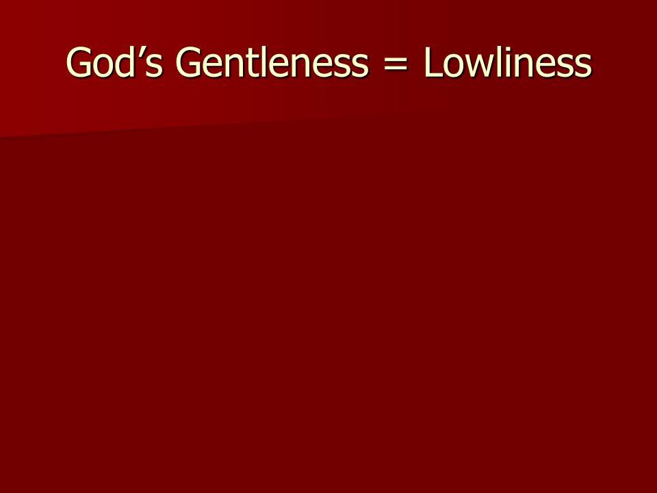 Gods Gentleness = Lowliness