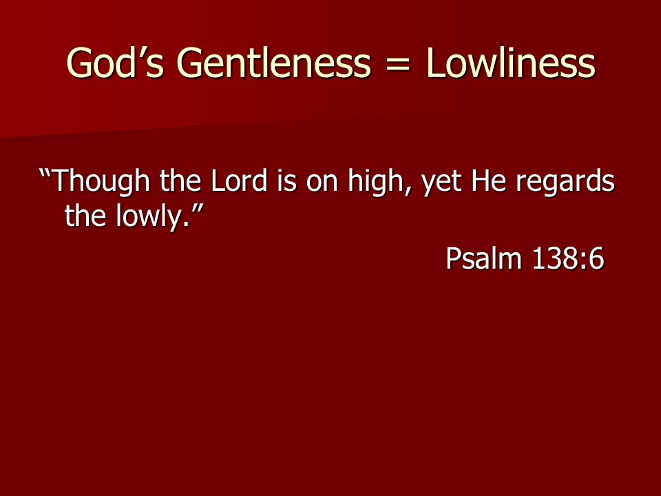 Gods Gentleness = Lowliness Though the Lord is on high, yet He regards the lowly. Psalm 138:6 Psalm 138:6