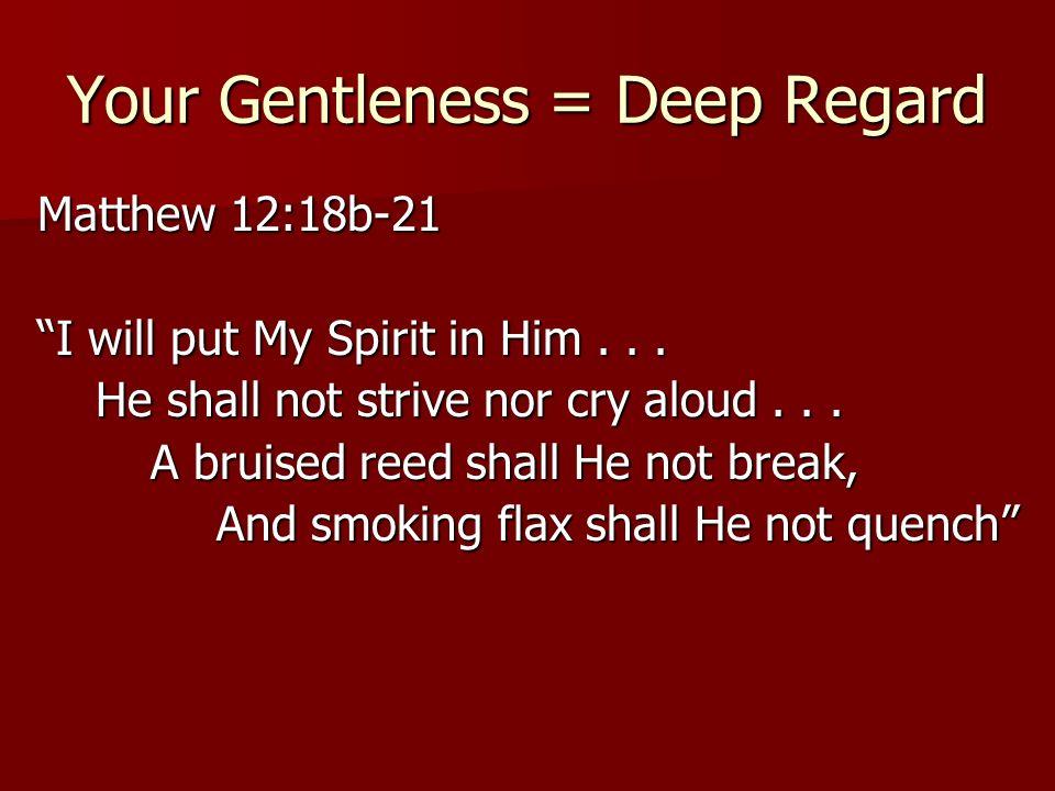 Your Gentleness = Deep Regard Matthew 12:18b-21 I will put My Spirit in Him... He shall not strive nor cry aloud... He shall not strive nor cry aloud.