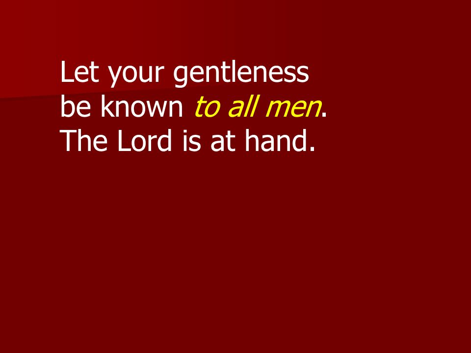 Let your gentleness be known to all men. The Lord is at hand.