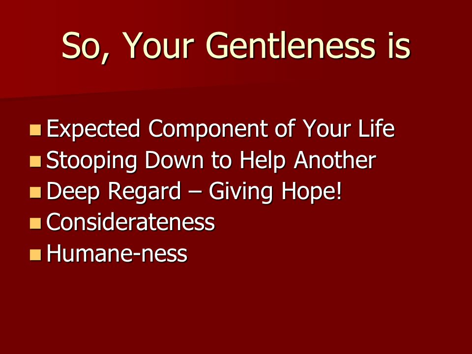 So, Your Gentleness is Expected Component of Your Life Expected Component of Your Life Stooping Down to Help Another Stooping Down to Help Another Dee