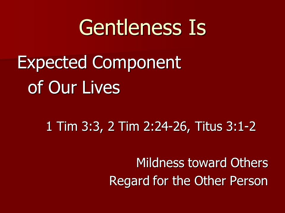 Gentleness Is Expected Component of Our Lives 1 Tim 3:3, 2 Tim 2:24-26, Titus 3:1-2 Mildness toward Others Regard for the Other Person