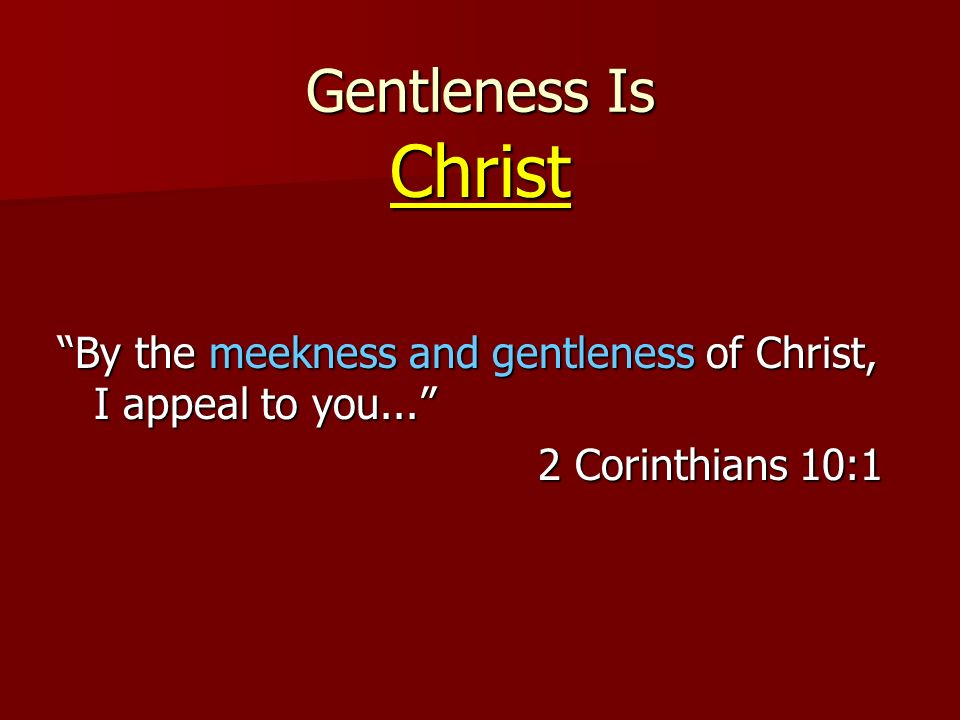 Christ By the meekness and gentleness of Christ, I appeal to you... 2 Corinthians 10:1