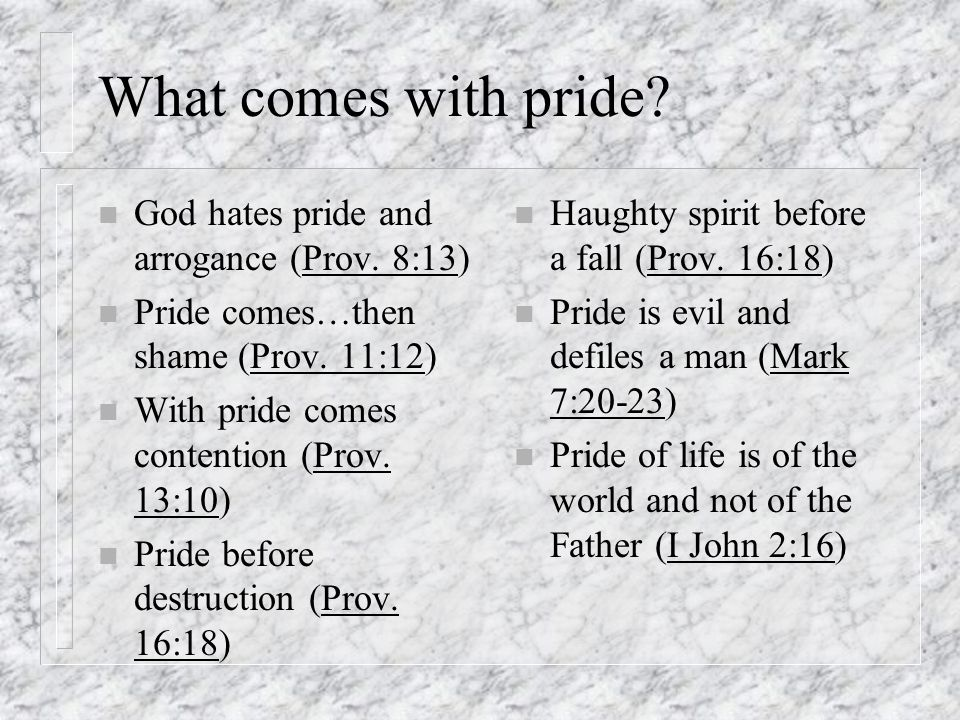 What comes with pride.n God hates pride and arrogance (Prov.