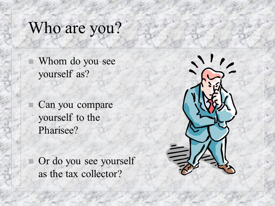 Who are you.n Whom do you see yourself as. n Can you compare yourself to the Pharisee.
