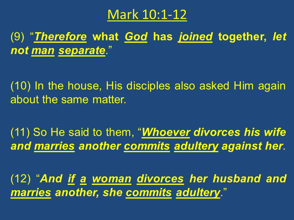 Mark 10:1-12 (9) Therefore what God has joined together, let not man separate. (10) In the house, His disciples also asked Him again about the same ma