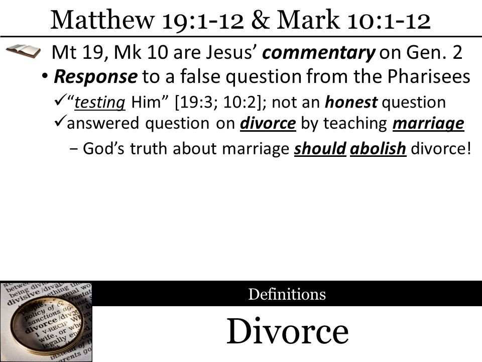 Divorce Matthew 19:1-12 & Mark 10:1-12 Response to a false question from the Pharisees Definitions testing Him [19:3; 10:2]; not an honest question Mt
