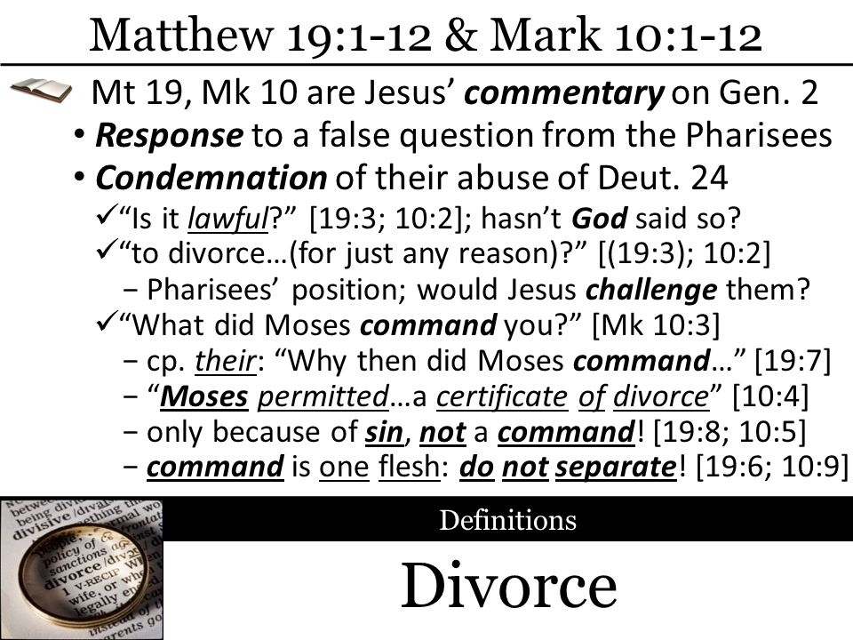 Divorce Matthew 19:1-12 & Mark 10:1-12 Response to a false question from the Pharisees Definitions Pharisees position; would Jesus challenge them? Mt