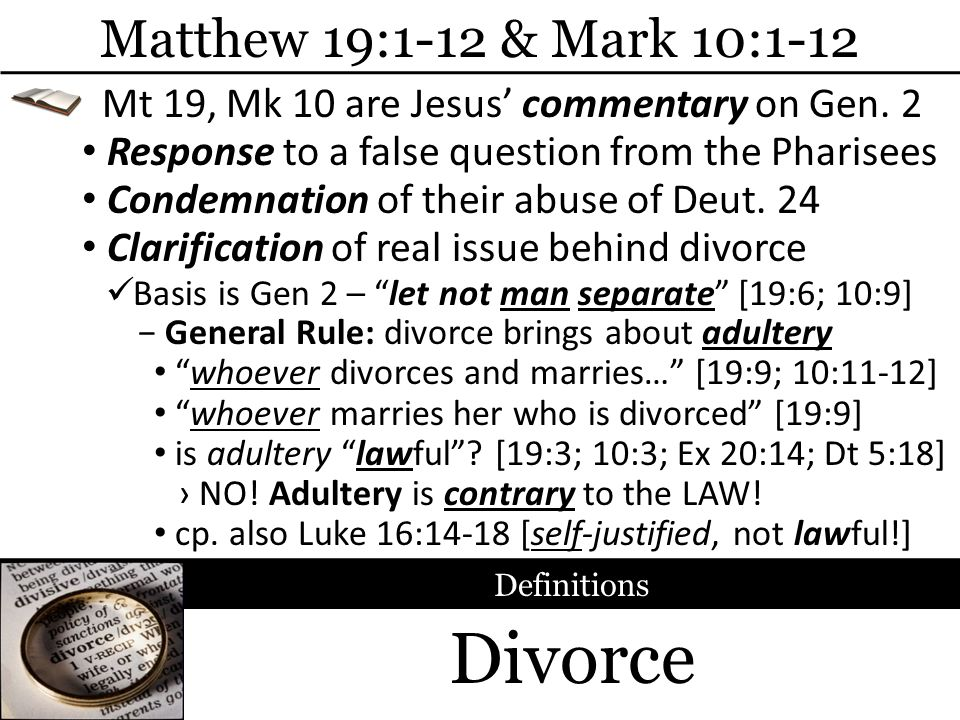 Divorce Matthew 19:1-12 & Mark 10:1-12 Response to a false question from the Pharisees Definitions General Rule: divorce brings about adultery Mt 19,
