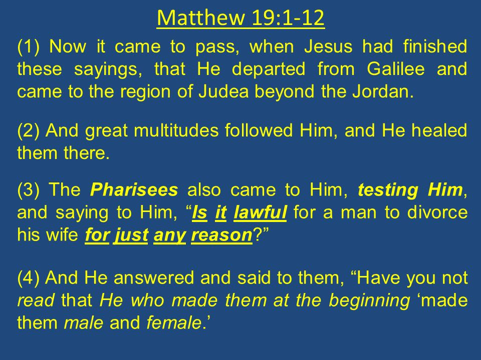 Matthew 19:1-12 (1) Now it came to pass, when Jesus had finished these sayings, that He departed from Galilee and came to the region of Judea beyond t
