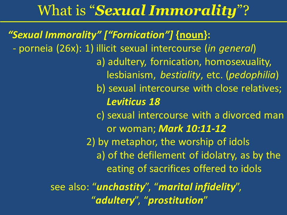 Sexual Immorality [Fornication] {noun}: - porneia (26x): 1) illicit sexual intercourse (in general) a) adultery, fornication, homosexuality, lesbianism, bestiality, etc.