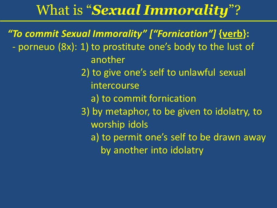 To commit Sexual Immorality [Fornication] {verb}: - porneuo (8x): 1) to prostitute ones body to the lust of another 2) to give ones self to unlawful sexual intercourse a) to commit fornication 3) by metaphor, to be given to idolatry, to worship idols a) to permit ones self to be drawn away by another into idolatry What is Sexual Immorality