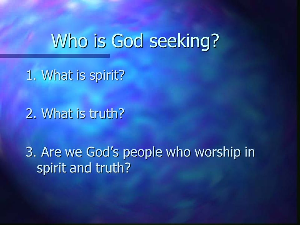 Who is God seeking. 1. What is spirit. 2. What is truth.