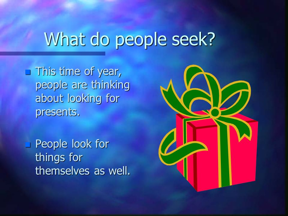 What do people seek. n This time of year, people are thinking about looking for presents.