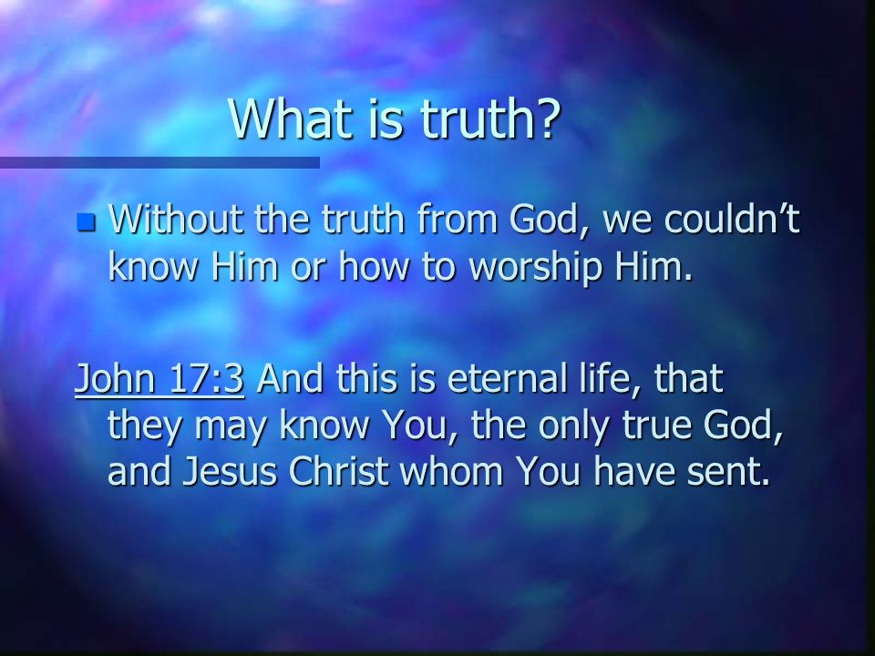 What is truth. n Without the truth from God, we couldnt know Him or how to worship Him.