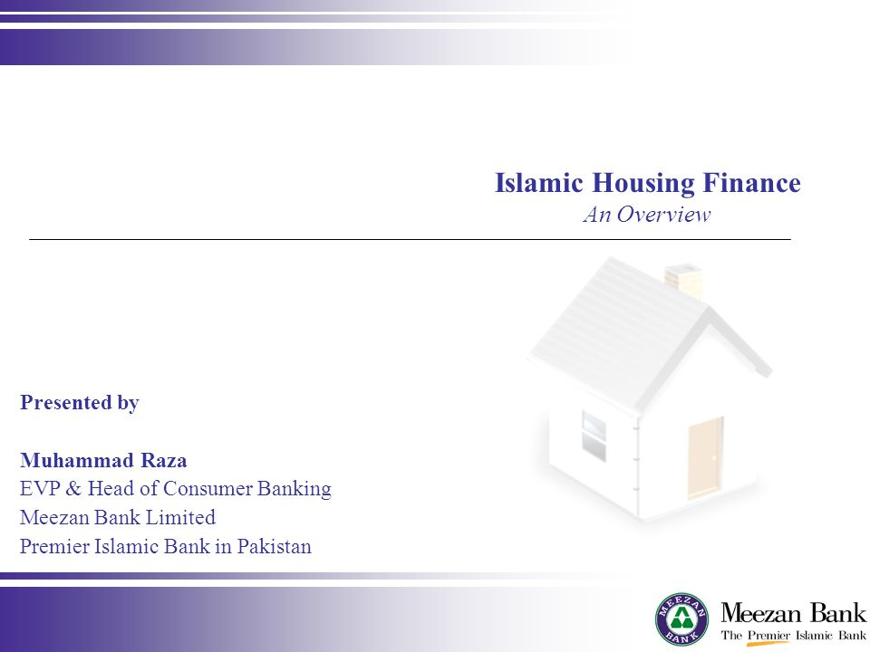 Presented by Muhammad Raza EVP & Head of Consumer Banking Meezan Bank Limited Premier Islamic Bank in Pakistan Islamic Housing Finance An Overview