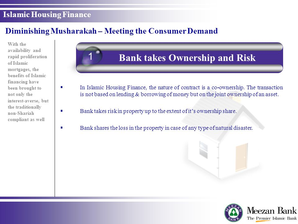 In Islamic Housing Finance, the nature of contract is a co-ownership. The transaction is not based on lending & borrowing of money but on the joint ow