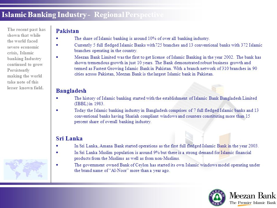 Pakistan The share of Islamic banking is around 10% of over all banking industry. Currently 5 full fledged Islamic Banks with725 branches and 13 conve