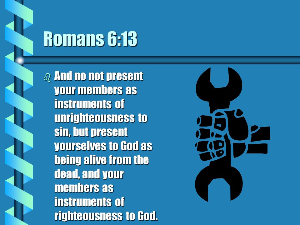 Romans 6:13 b And no not present your members as instruments of unrighteousness to sin, but present yourselves to God as being alive from the dead, an