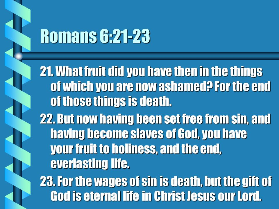 Romans 6:21-23 21. What fruit did you have then in the things of which you are now ashamed? For the end of those things is death. 22. But now having b