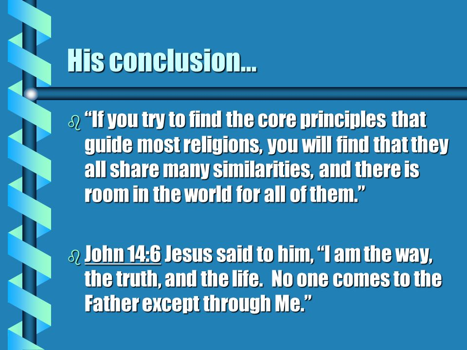 His conclusion... b If you try to find the core principles that guide most religions, you will find that they all share many similarities, and there i