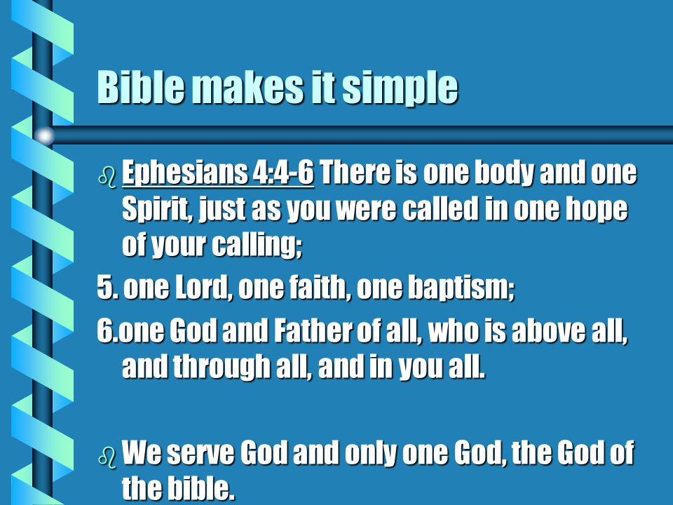 Bible makes it simple b Ephesians 4:4-6 There is one body and one Spirit, just as you were called in one hope of your calling; 5. one Lord, one faith,