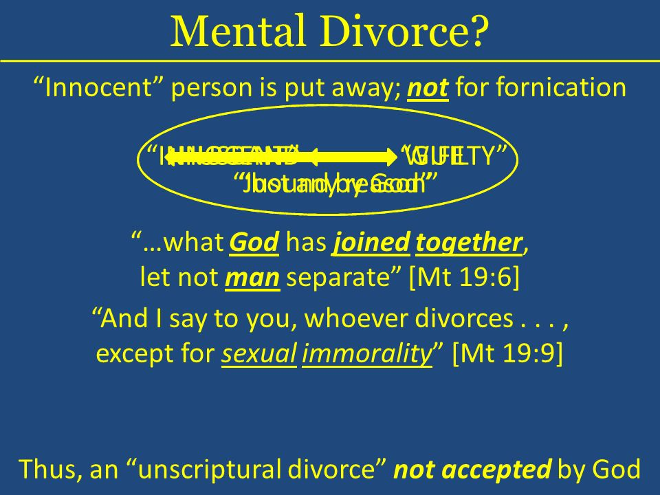 Innocent person is put away; not for fornication INNOCENTGUILTY Just any reason …what God has joined together, let not man separate [Mt 19:6] Mental Divorce.