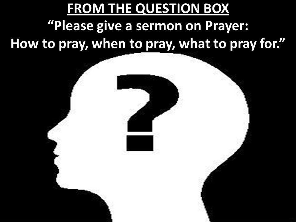 Please give a sermon on Prayer: How to pray, when to pray, what to pray for. FROM THE QUESTION BOX