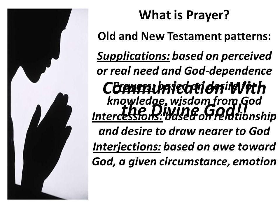 Old and New Testament patterns: Supplications: based on perceived or real need and God-dependence Prayers: based on desire for knowledge, wisdom from God Intercessions: based on relationship and desire to draw nearer to God Interjections: based on awe toward God, a given circumstance, emotion Communication With the Divine God!!