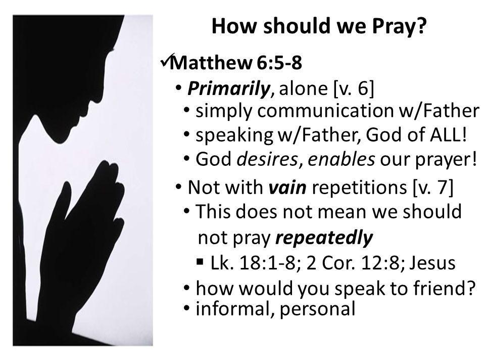 How should we Pray. Matthew 6:5-8 Primarily, alone [v.