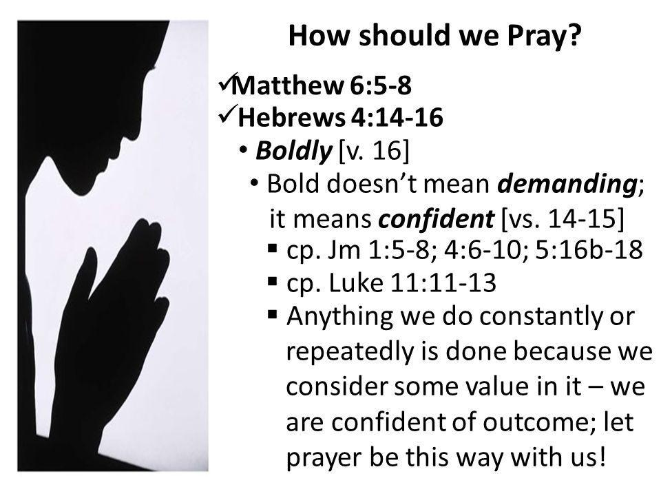 How should we Pray. Matthew 6:5-8 Boldly [v.