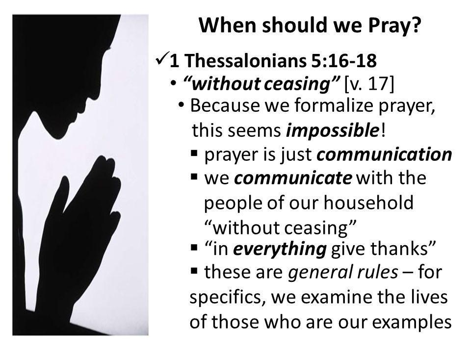 When should we Pray. 1 Thessalonians 5:16-18 without ceasing [v.