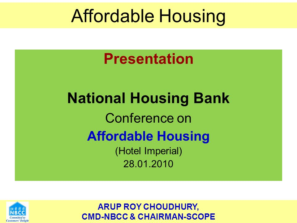 ARUP ROY CHOUDHURY, CMD-NBCC & CHAIRMAN-SCOPE Affordable Housing ARUP ROY CHOUDHURY, CMD-NBCC & CHAIRMAN-SCOPE Affordable Housing Presentation National Housing Bank Conference on Affordable Housing (Hotel Imperial) 28.01.2010