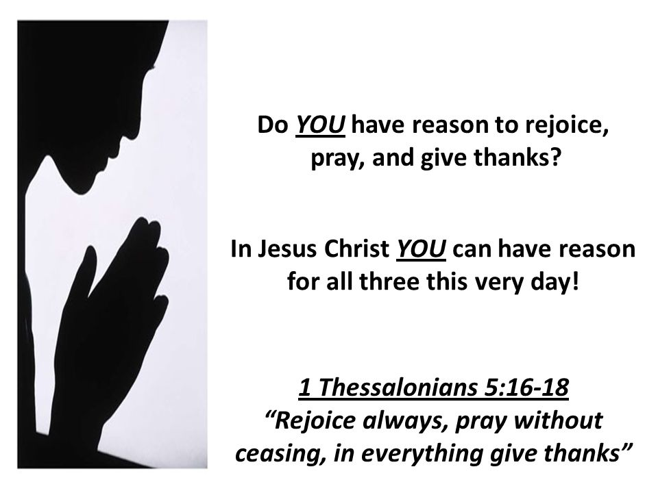 Do YOU have reason to rejoice, pray, and give thanks.