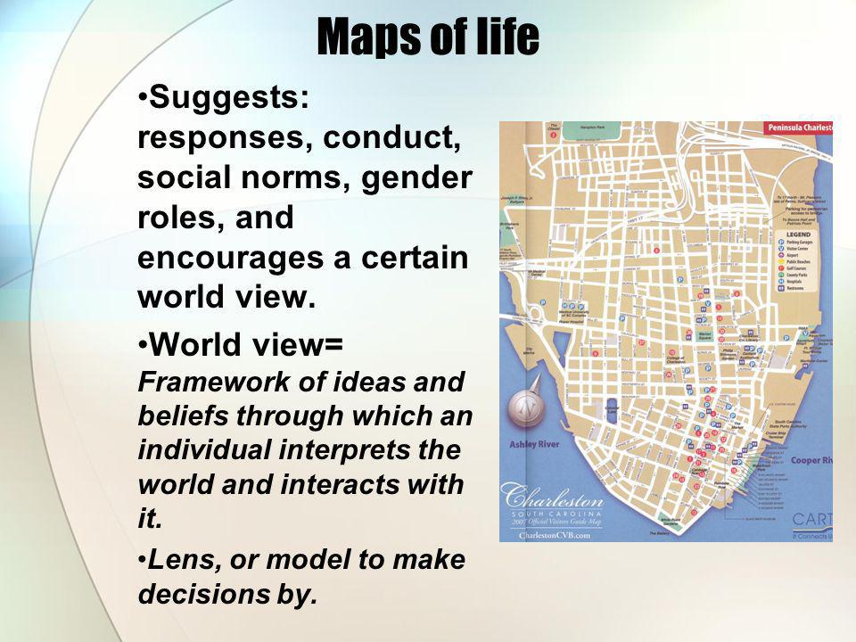 Maps of life Suggests: responses, conduct, social norms, gender roles, and encourages a certain world view. World view= Framework of ideas and beliefs