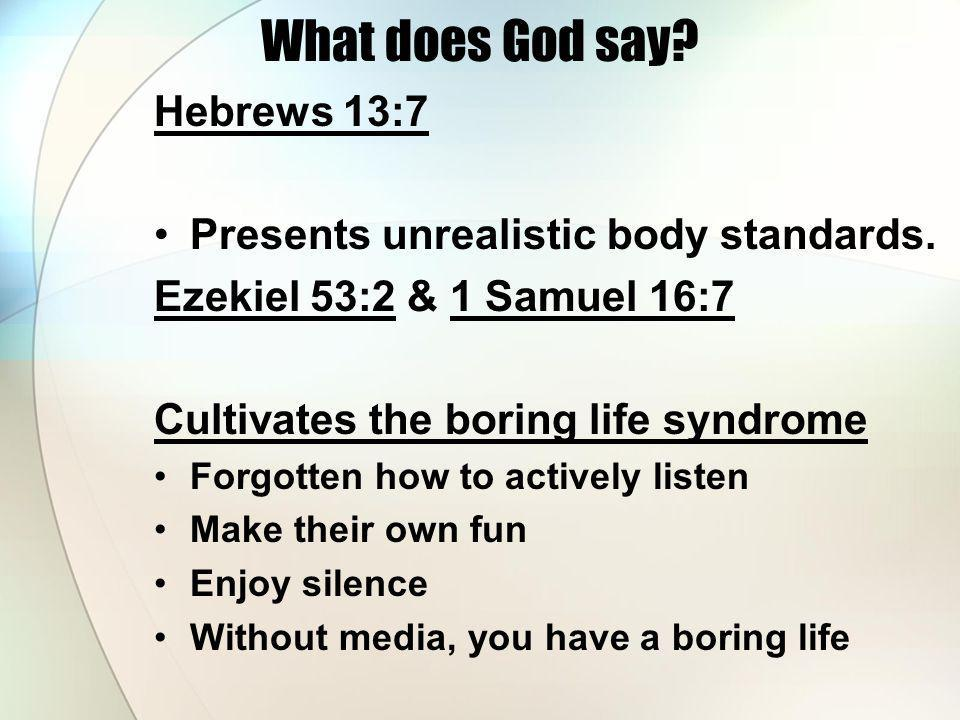 What does God say? Hebrews 13:7 Presents unrealistic body standards. Ezekiel 53:2 & 1 Samuel 16:7 Cultivates the boring life syndrome Forgotten how to
