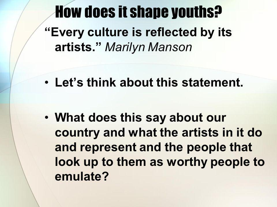 How does it shape youths? Every culture is reflected by its artists. Marilyn Manson Lets think about this statement. What does this say about our coun