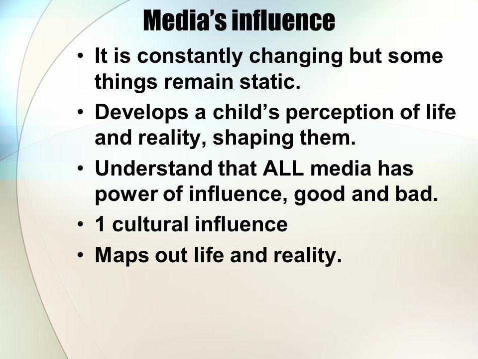 Medias influence It is constantly changing but some things remain static. Develops a childs perception of life and reality, shaping them. Understand t