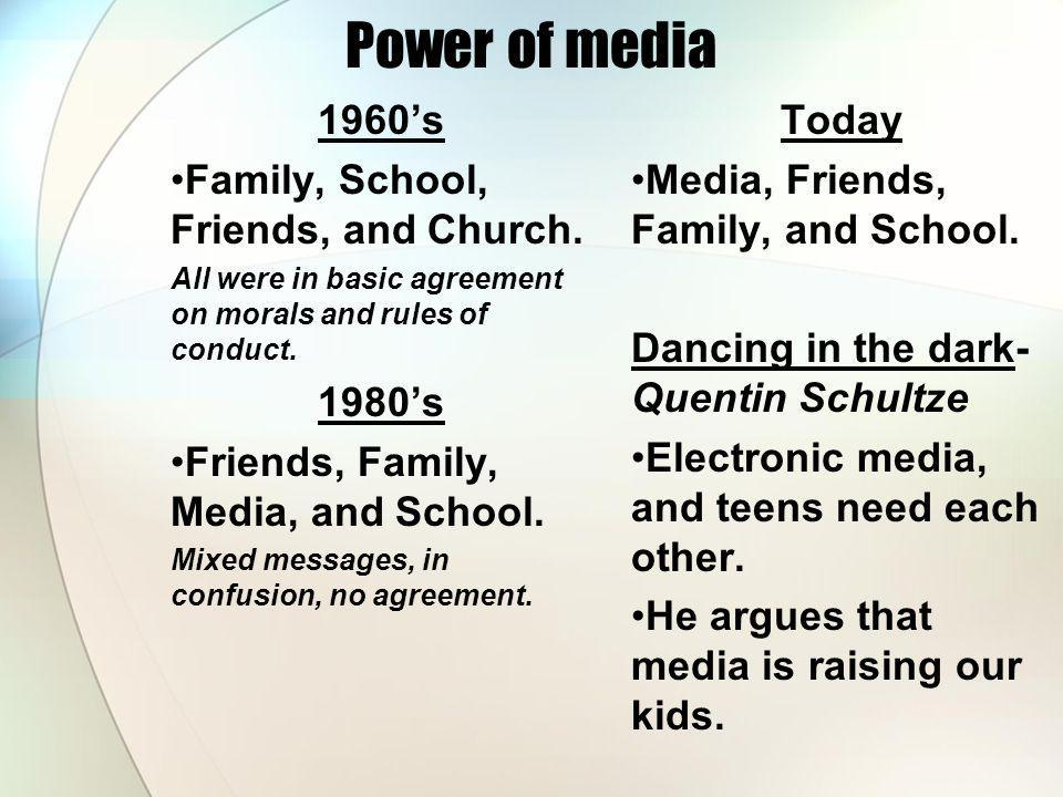 Power of media 1960s Family, School, Friends, and Church. All were in basic agreement on morals and rules of conduct. 1980s Friends, Family, Media, an