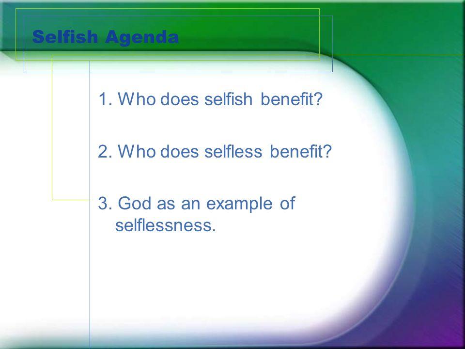 Selfish Agenda 1. Who does selfish benefit. 2. Who does selfless benefit.