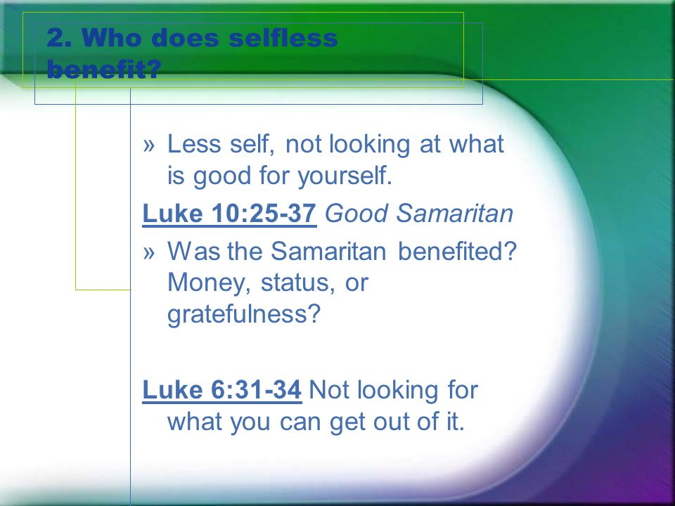 2. Who does selfless benefit. »Less self, not looking at what is good for yourself.