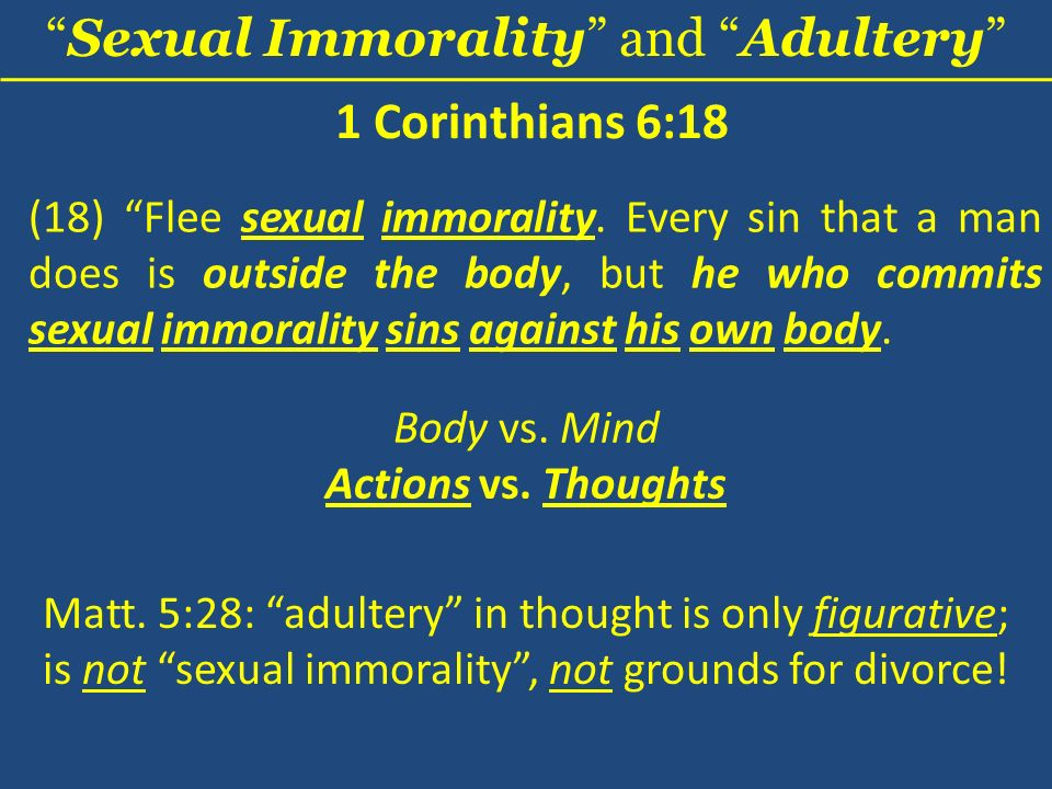 Sexual Immorality and Adultery 1 Corinthians 6:18 (18) Flee sexual immorality. Every sin that a man does is outside the body, but he who commits sexua