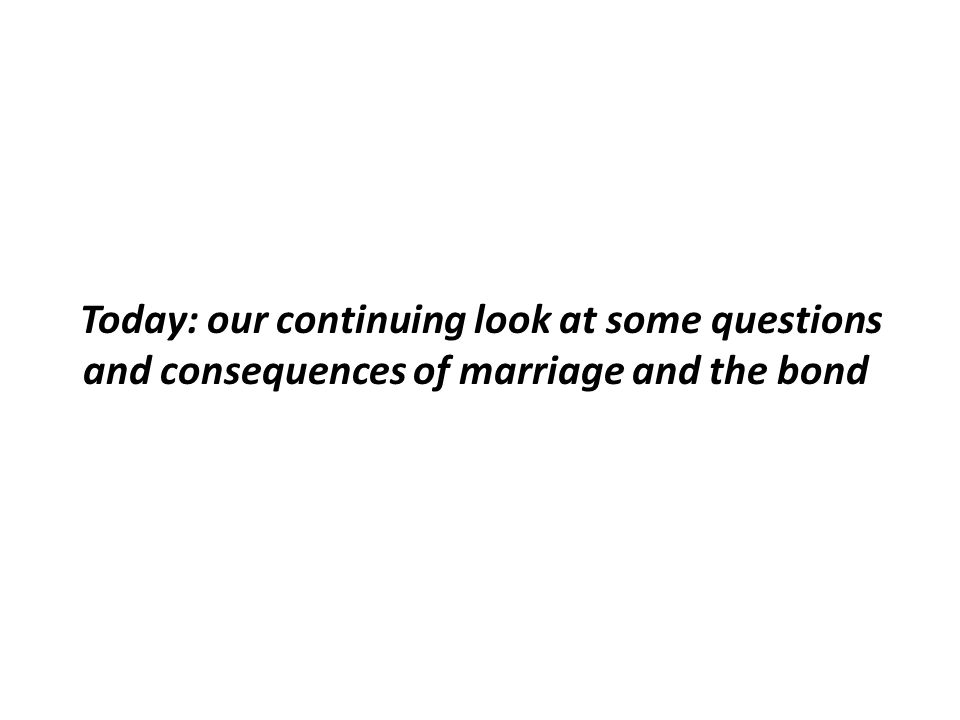 Today: our continuing look at some questions and consequences of marriage and the bond