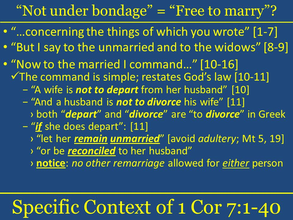Not under bondage = Free to marry? Specific Context of 1 Cor 7:1-40 …concerning the things of which you wrote [1-7] The command is simple; restates Go