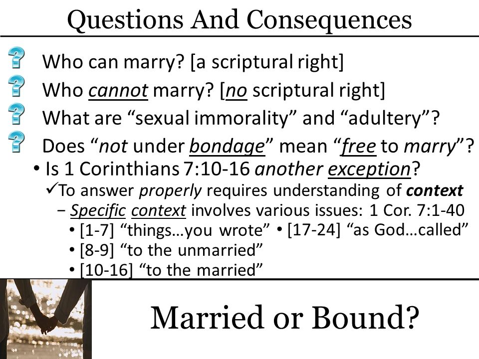 Questions And Consequences Married or Bound? Who can marry? [a scriptural right] Who cannot marry? [no scriptural right] What are sexual immorality an