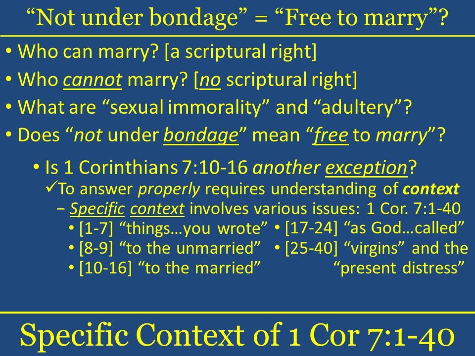 Not under bondage = Free to marry? Specific Context of 1 Cor 7:1-40 Who can marry? [a scriptural right] Who cannot marry? [no scriptural right] What a