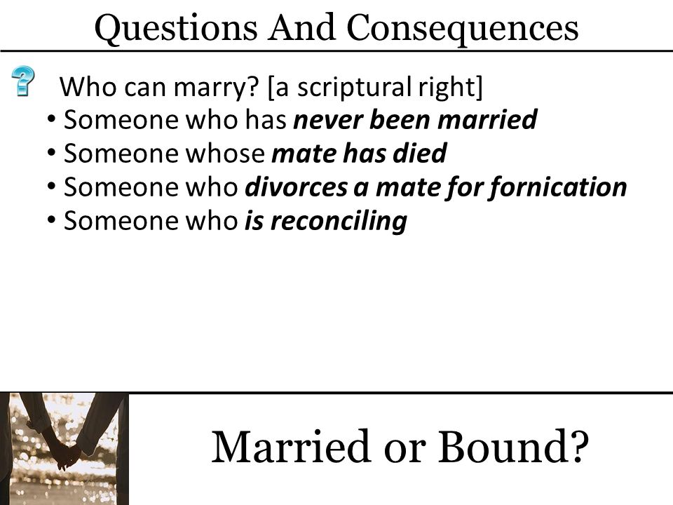 Questions And Consequences Married or Bound? Who can marry? [a scriptural right] Someone who has never been married Someone whose mate has died Someon